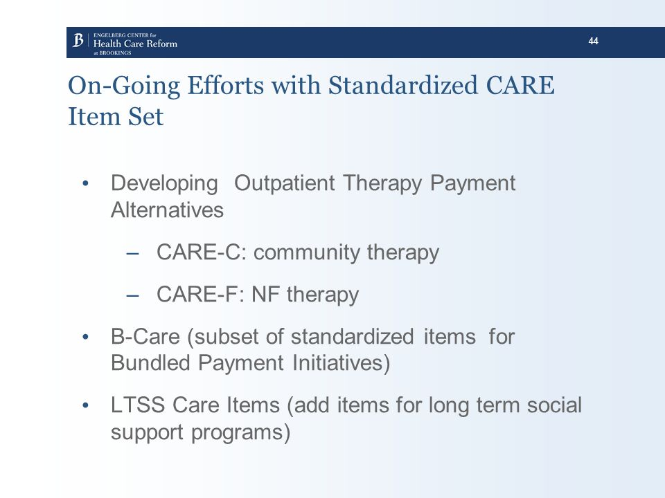 44 On-Going Efforts with Standardized CARE Item Set Developing Outpatient Therapy Payment Alternatives –CARE-C: community therapy –CARE-F: NF therapy