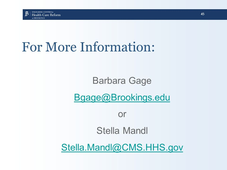 45 For More Information: Barbara Gage Bgage@Brookings.edu or Stella Mandl Stella.Mandl@CMS.HHS.gov