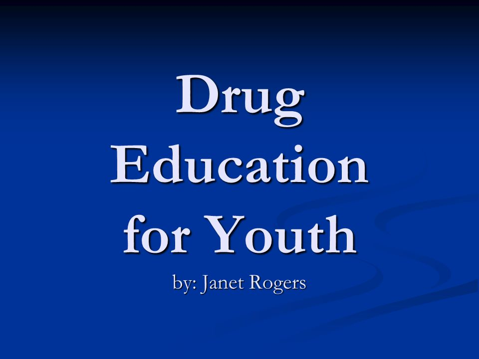 Drug Education for Youth by: Janet Rogers