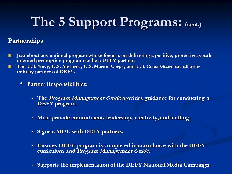 The 5 Support Programs: (cont.) Partnerships Just about any national program whose focus is on delivering a positive, protective, youth- oriented preemption program can be a DEFY partner.