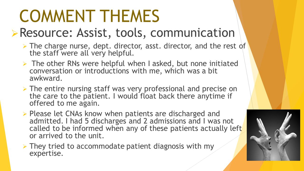 COMMENT THEMES  Resource: Assist, tools, communication  The charge nurse, dept. director, asst. director, and the rest of the staff were all very he