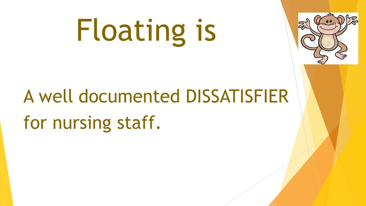 Floating is A well documented DISSATISFIER for nursing staff.