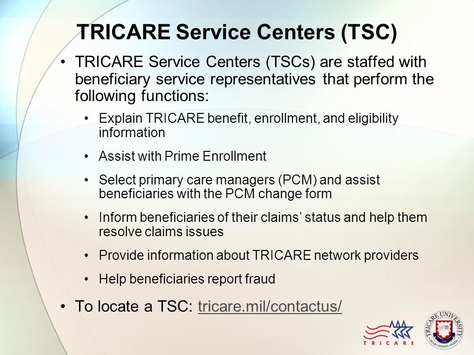TRICARE Service Centers (TSC) TRICARE Service Centers (TSCs) are staffed with beneficiary service representatives that perform the following functions