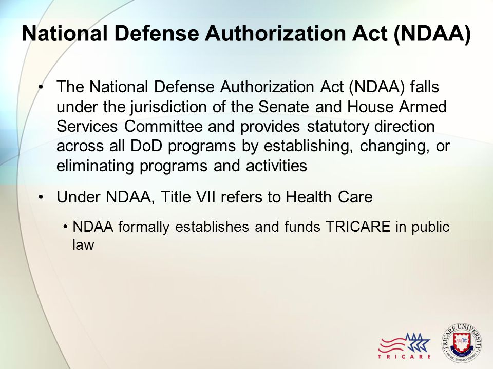 National Defense Authorization Act (NDAA) The National Defense Authorization Act (NDAA) falls under the jurisdiction of the Senate and House Armed Services Committee and provides statutory direction across all DoD programs by establishing, changing, or eliminating programs and activities Under NDAA, Title VII refers to Health Care NDAA formally establishes and funds TRICARE in public law