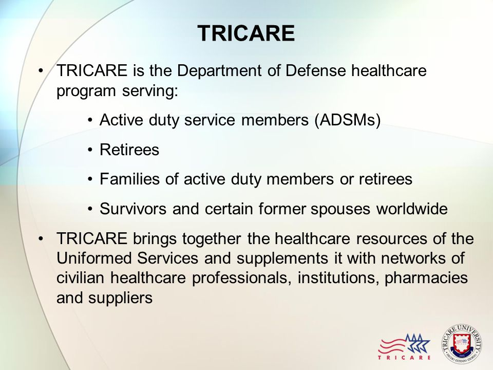 TRICARE TRICARE is the Department of Defense healthcare program serving: Active duty service members (ADSMs) Retirees Families of active duty members