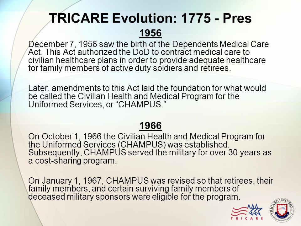 TRICARE Evolution: 1775 - Pres 1956 December 7, 1956 saw the birth of the Dependents Medical Care Act.