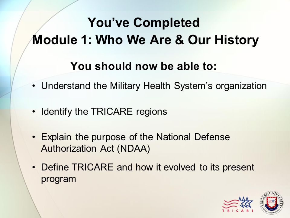 You've Completed Module 1: Who We Are & Our History You should now be able to: Understand the Military Health System's organization Identify the TRICA