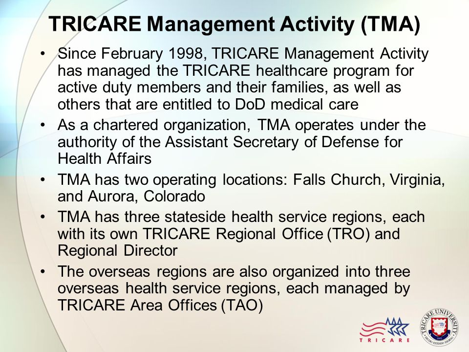TRICARE Management Activity (TMA) Since February 1998, TRICARE Management Activity has managed the TRICARE healthcare program for active duty members and their families, as well as others that are entitled to DoD medical care As a chartered organization, TMA operates under the authority of the Assistant Secretary of Defense for Health Affairs TMA has two operating locations: Falls Church, Virginia, and Aurora, Colorado TMA has three stateside health service regions, each with its own TRICARE Regional Office (TRO) and Regional Director The overseas regions are also organized into three overseas health service regions, each managed by TRICARE Area Offices (TAO)