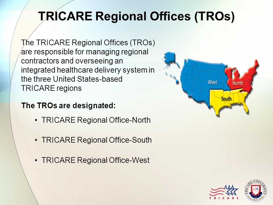 TRICARE Regional Offices (TROs) The TRICARE Regional Offices (TROs) are responsible for managing regional contractors and overseeing an integrated healthcare delivery system in the three United States-based TRICARE regions The TROs are designated: TRICARE Regional Office-North TRICARE Regional Office-South TRICARE Regional Office-West