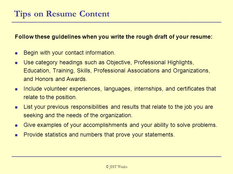 © JIST Works Tips on Resume Content Follow these guidelines when you write the rough draft of your resume: Begin with your contact information.