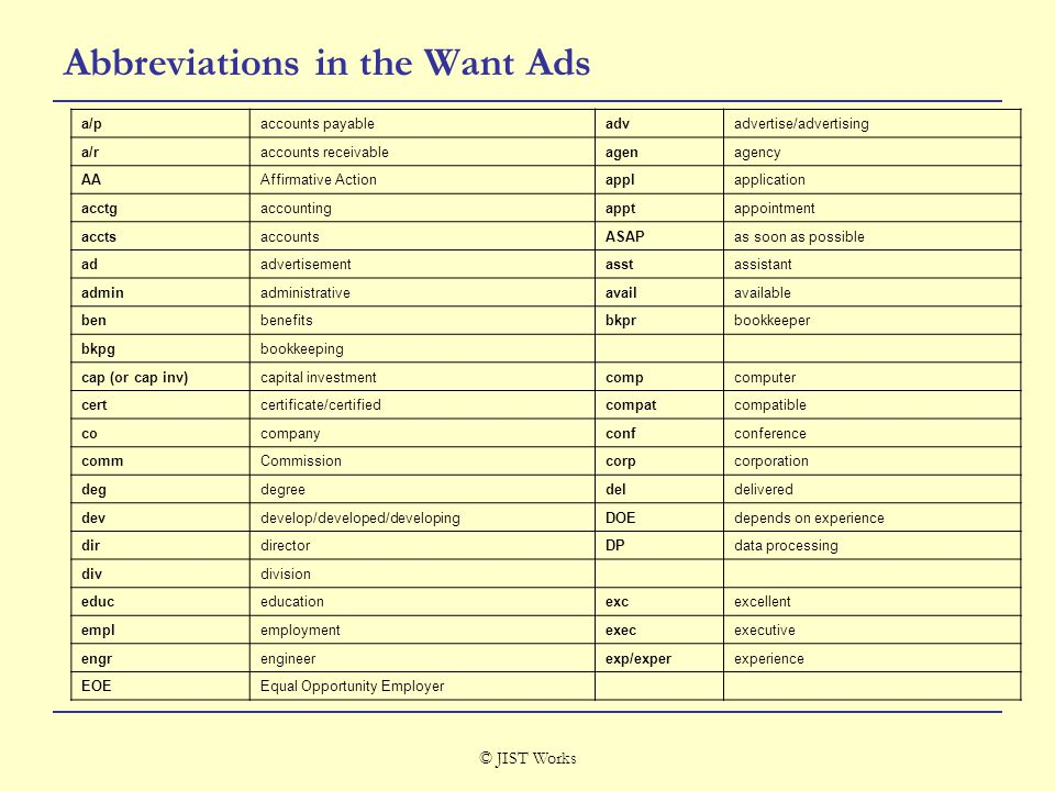 © JIST Works Abbreviations in the Want Ads a/paccounts payableadvadvertise/advertising a/raccounts receivableagenagency AAAffirmative Actionapplapplication acctgaccountingapptappointment acctsaccountsASAPas soon as possible adadvertisementasstassistant adminadministrativeavailavailable benbenefitsbkprbookkeeper bkpgbookkeeping cap (or cap inv)capital investmentcompcomputer certcertificate/certifiedcompatcompatible cocompanyconfconference commCommissioncorpcorporation degdegreedeldelivered devdevelop/developed/developingDOEdepends on experience dirdirectorDPdata processing divdivision educeducationexcexcellent emplemploymentexecexecutive engrengineerexp/experexperience EOEEqual Opportunity Employer