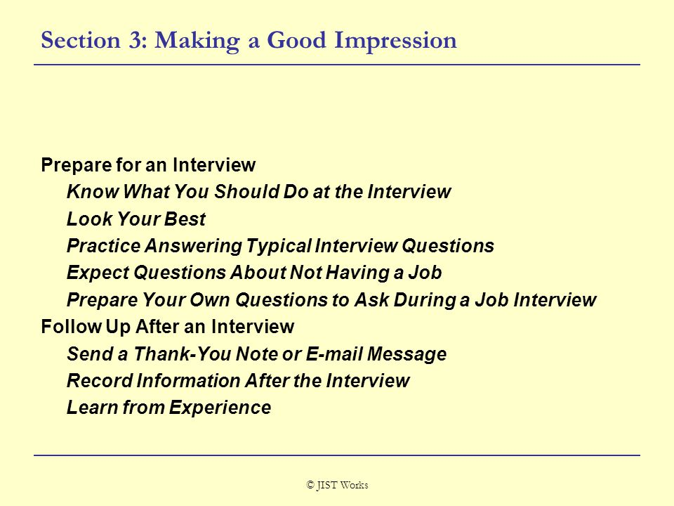 © JIST Works Section 3: Making a Good Impression Prepare for an Interview Know What You Should Do at the Interview Look Your Best Practice Answering Typical Interview Questions Expect Questions About Not Having a Job Prepare Your Own Questions to Ask During a Job Interview Follow Up After an Interview Send a Thank-You Note or E-mail Message Record Information After the Interview Learn from Experience