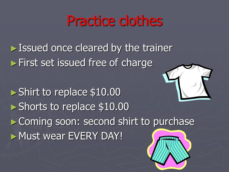 Practice clothes ► Issued once cleared by the trainer ► First set issued free of charge ► Shirt to replace $10.00 ► Shorts to replace $10.00 ► Coming