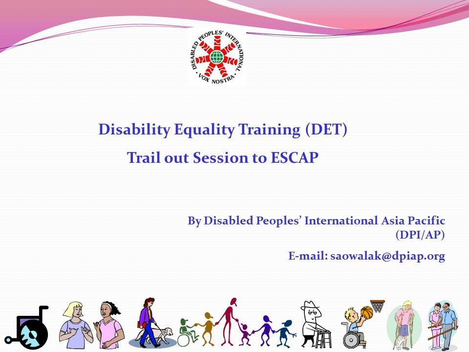 Disability Equality Training (DET) Trail out Session to ESCAP By Disabled Peoples' International Asia Pacific (DPI/AP) E-mail: saowalak@dpiap.org