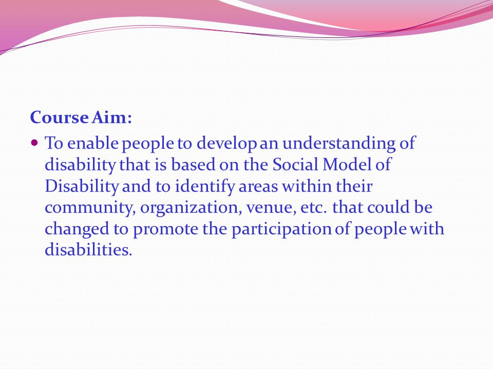 Course Aim: To enable people to develop an understanding of disability that is based on the Social Model of Disability and to identify areas within their community, organization, venue, etc.