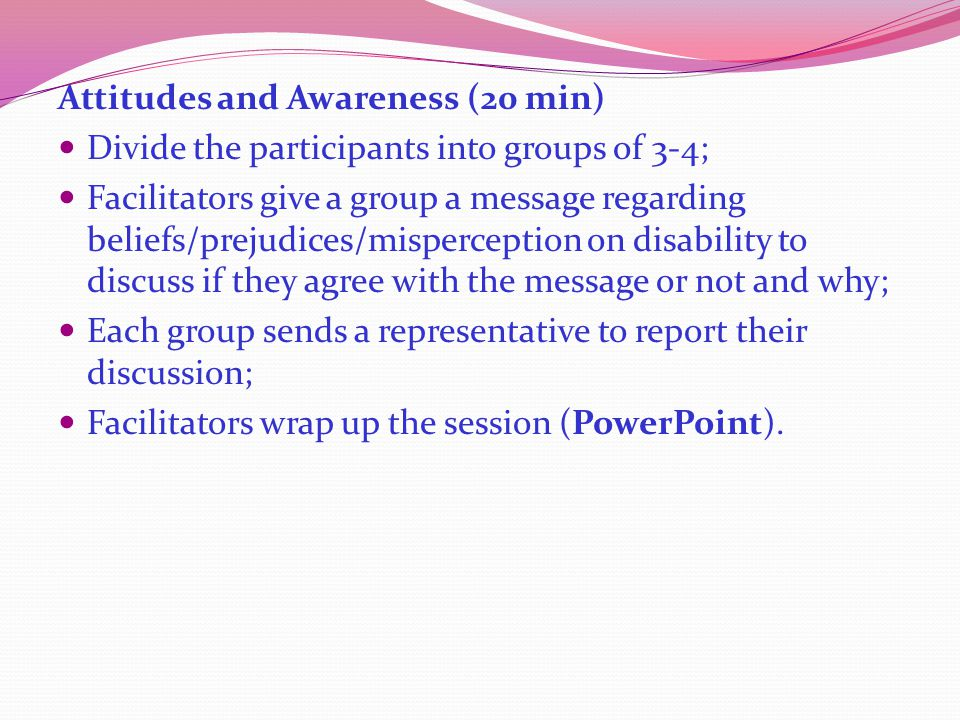 Attitudes and Awareness (20 min) Divide the participants into groups of 3-4; Facilitators give a group a message regarding beliefs/prejudices/misperception on disability to discuss if they agree with the message or not and why; Each group sends a representative to report their discussion; Facilitators wrap up the session (PowerPoint).