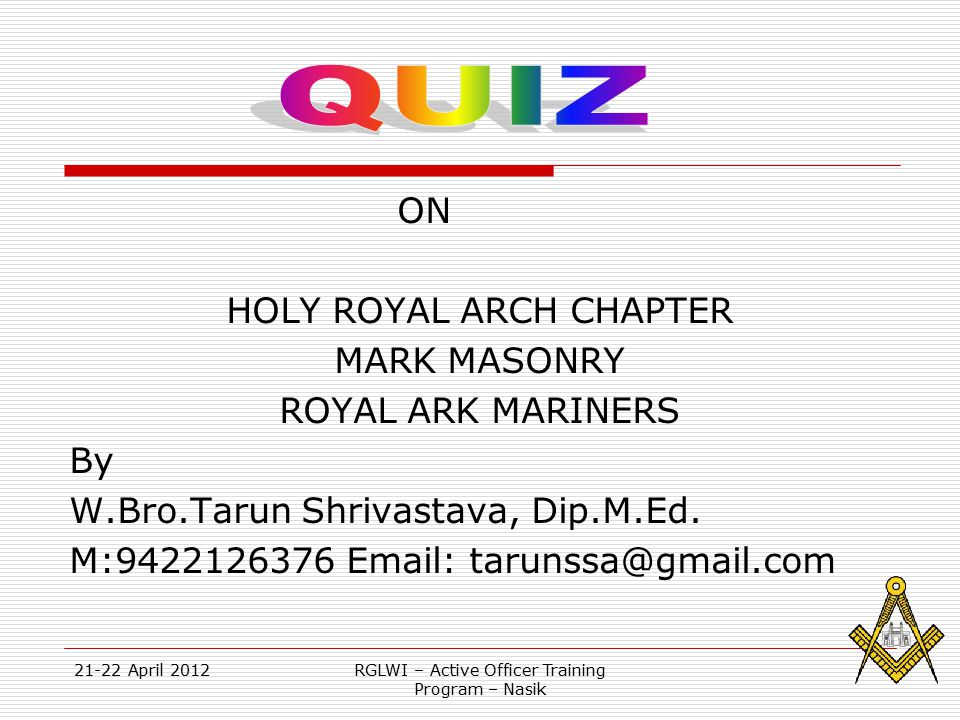 21-22 April 2012RGLWI – Active Officer Training Program – Nasik  The quiz is mainly for members of HRA Chapter, Mark Master Masons and Royal Ark Mariners.