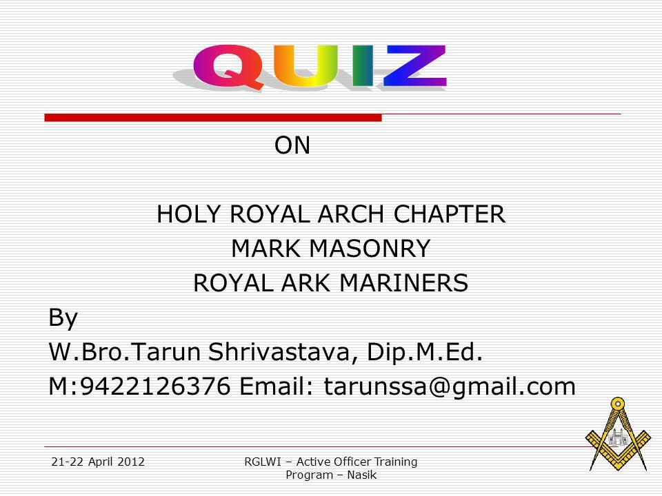 21-22 April 2012RGLWI – Active Officer Training Program – Nasik ON HOLY ROYAL ARCH CHAPTER MARK MASONRY ROYAL ARK MARINERS By W.Bro.Tarun Shrivastava, Dip.M.Ed.