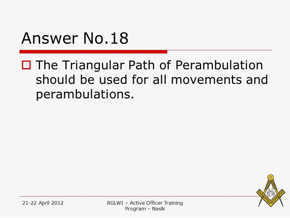 21-22 April 2012RGLWI – Active Officer Training Program – Nasik Answer No.18  The Triangular Path of Perambulation should be used for all movements a