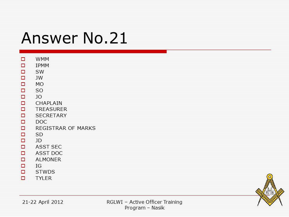 21-22 April 2012RGLWI – Active Officer Training Program – Nasik Answer No.21  WMM  IPMM  SW  JW  MO  SO  JO  CHAPLAIN  TREASURER  SECRETARY  DOC  REGISTRAR OF MARKS  SD  JD  ASST SEC  ASST DOC  ALMONER  IG  STWDS  TYLER