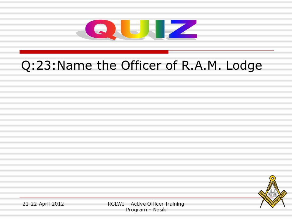 21-22 April 2012RGLWI – Active Officer Training Program – Nasik Q:23:Name the Officer of R.A.M. Lodge