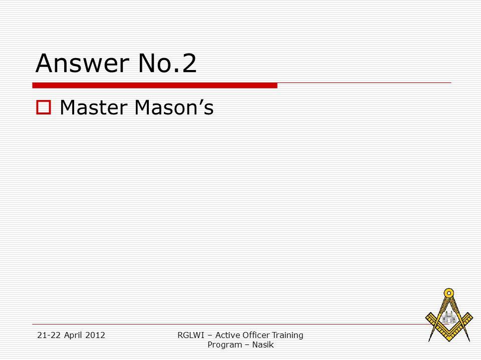 21-22 April 2012RGLWI – Active Officer Training Program – Nasik Answer No.2  Master Mason's