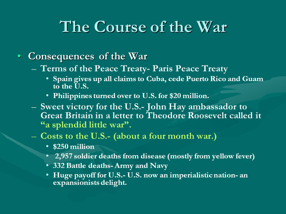 The Course of the War Consequences of the WarConsequences of the War – –Terms of the Peace Treaty- Paris Peace Treaty Spain gives up all claims to Cuba, cede Puerto Rico and Guam to the U.S.