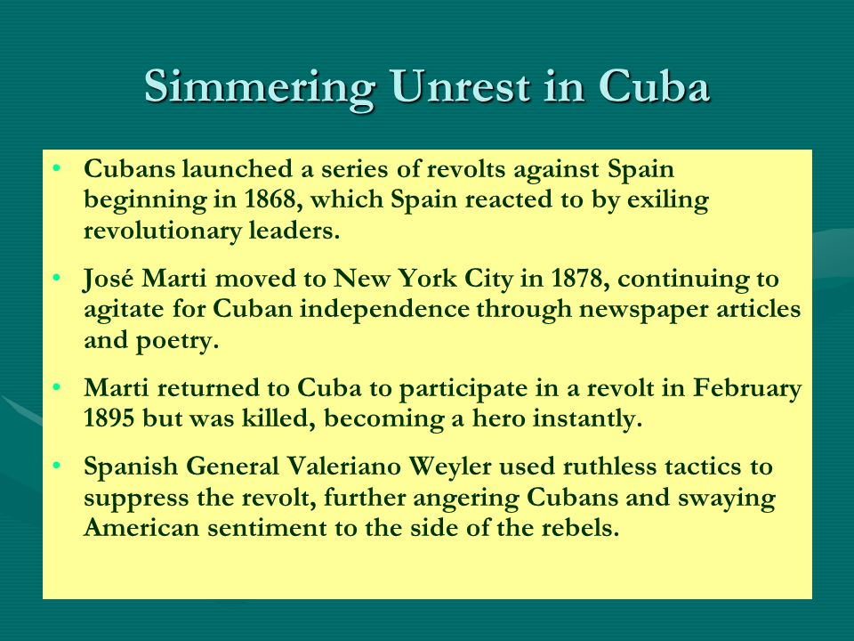 Simmering Unrest in Cuba Cubans launched a series of revolts against Spain beginning in 1868, which Spain reacted to by exiling revolutionary leaders.