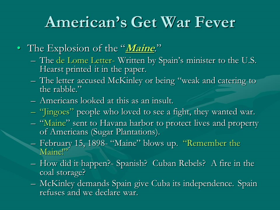 American's Get War Fever The Explosion of the Maine. The Explosion of the Maine. –The de Lome Letter- Written by Spain's minister to the U.S.