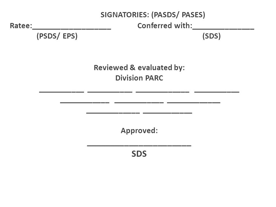 SIGNATORIES: (PASDS/ PASES) Ratee:___________________ Conferred with:_______________ (PSDS/ EPS) (SDS) Reviewed & evaluated by: Division PARC ________