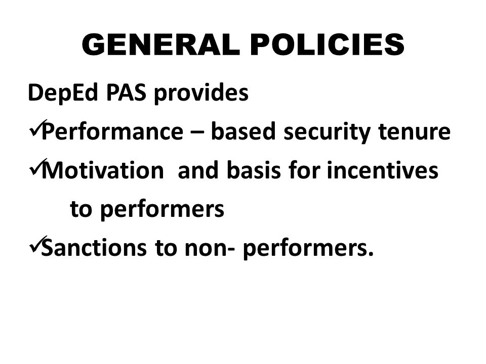 GENERAL POLICIES DepEd PAS provides Performance – based security tenure Motivation and basis for incentives to performers Sanctions to non- performers