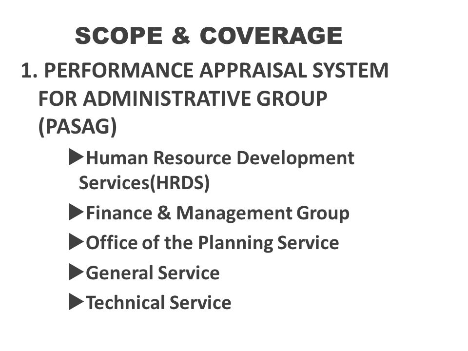 SCOPE & COVERAGE 1. PERFORMANCE APPRAISAL SYSTEM FOR ADMINISTRATIVE GROUP (PASAG)  Human Resource Development Services(HRDS)  Finance & Management G