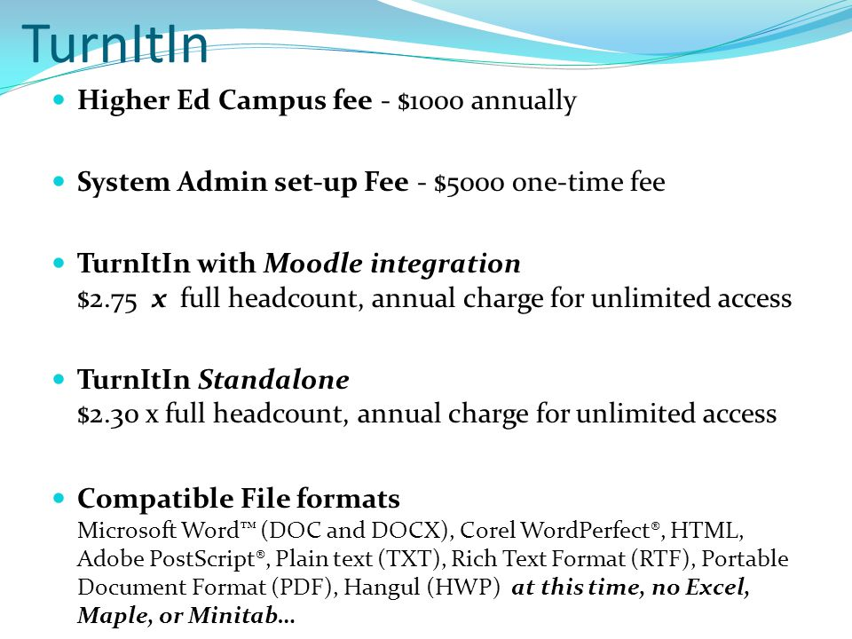 TurnItIn Higher Ed Campus fee - $1000 annually System Admin set-up Fee - $5000 one-time fee TurnItIn with Moodle integration $2.75 x full headcount, annual charge for unlimited access TurnItIn Standalone $2.30 x full headcount, annual charge for unlimited access Compatible File formats Microsoft Word™ (DOC and DOCX), Corel WordPerfect®, HTML, Adobe PostScript®, Plain text (TXT), Rich Text Format (RTF), Portable Document Format (PDF), Hangul (HWP) at this time, no Excel, Maple, or Minitab…