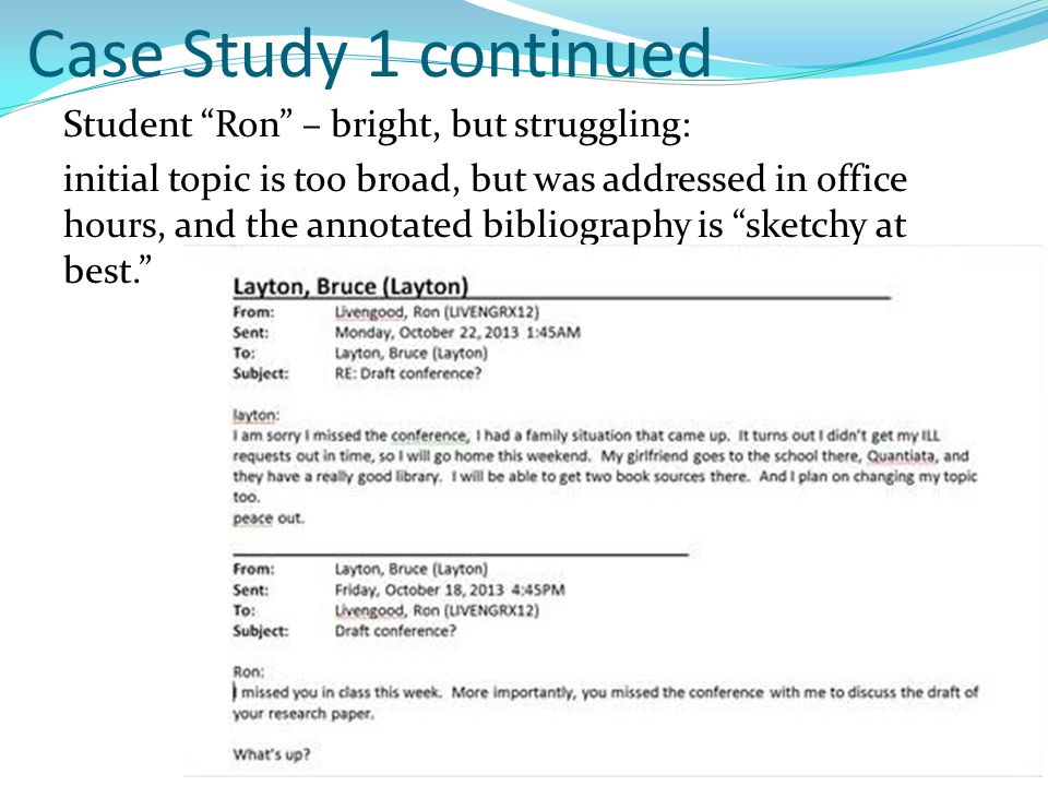 Case Study 1 continued Student Ron – bright, but struggling: initial topic is too broad, but was addressed in office hours, and the annotated bibliography is sketchy at best.