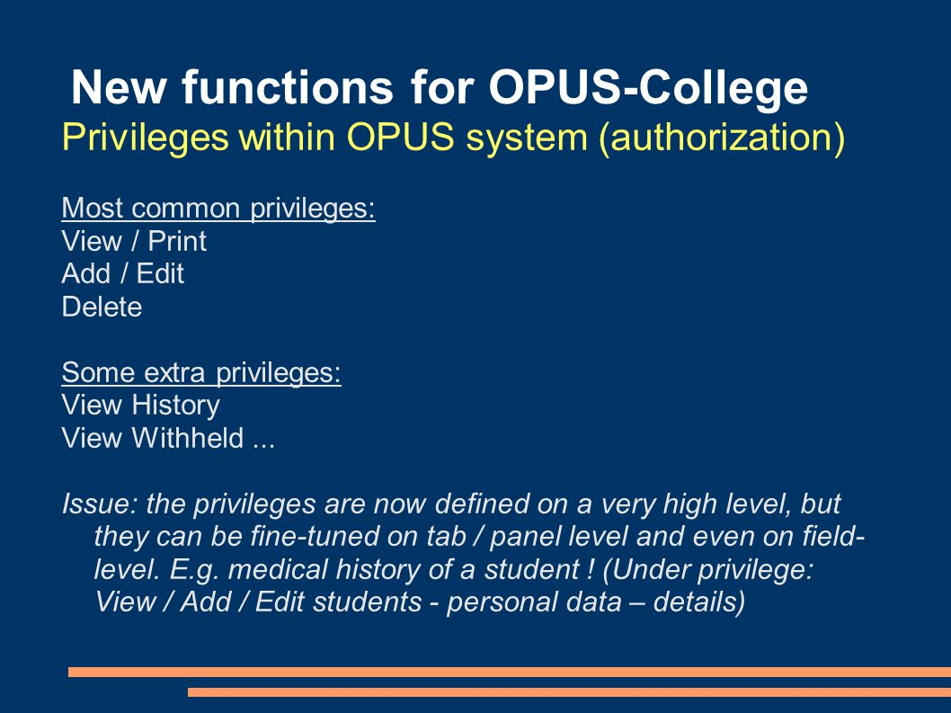 New functions for OPUS-College Privileges within OPUS system (authorization) Most common privileges: View / Print Add / Edit Delete Some extra privileges: View History View Withheld...