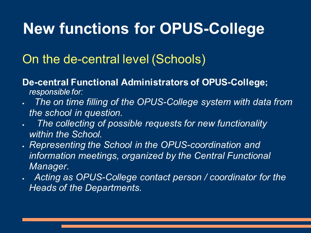 On the de-central level (Schools) De-central Functional Administrators of OPUS-College ; responsible for:  The on time filling of the OPUS-College system with data from the school in question.
