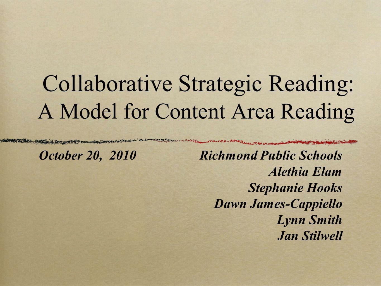 Collaborative Strategic Reading: A Model for Content Area Reading October 20, 2010Richmond Public Schools Alethia Elam Stephanie Hooks Dawn James-Cappiello Lynn Smith Jan Stilwell