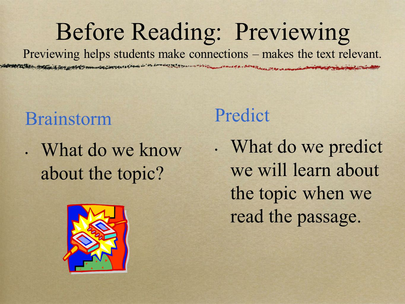Before Reading: Previewing Previewing helps students make connections – makes the text relevant.