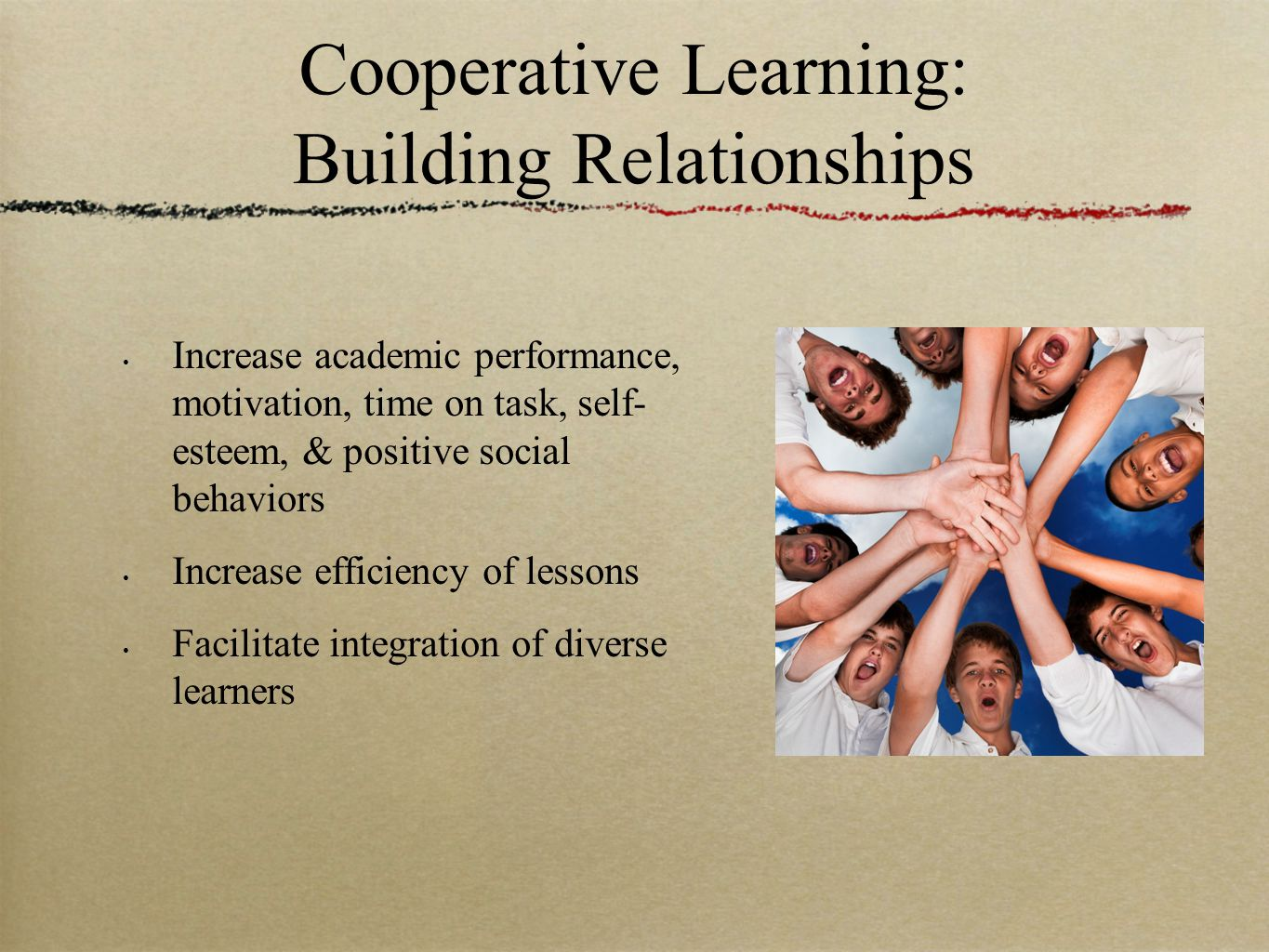 Cooperative Learning: Building Relationships Increase academic performance, motivation, time on task, self- esteem, & positive social behaviors Increase efficiency of lessons Facilitate integration of diverse learners