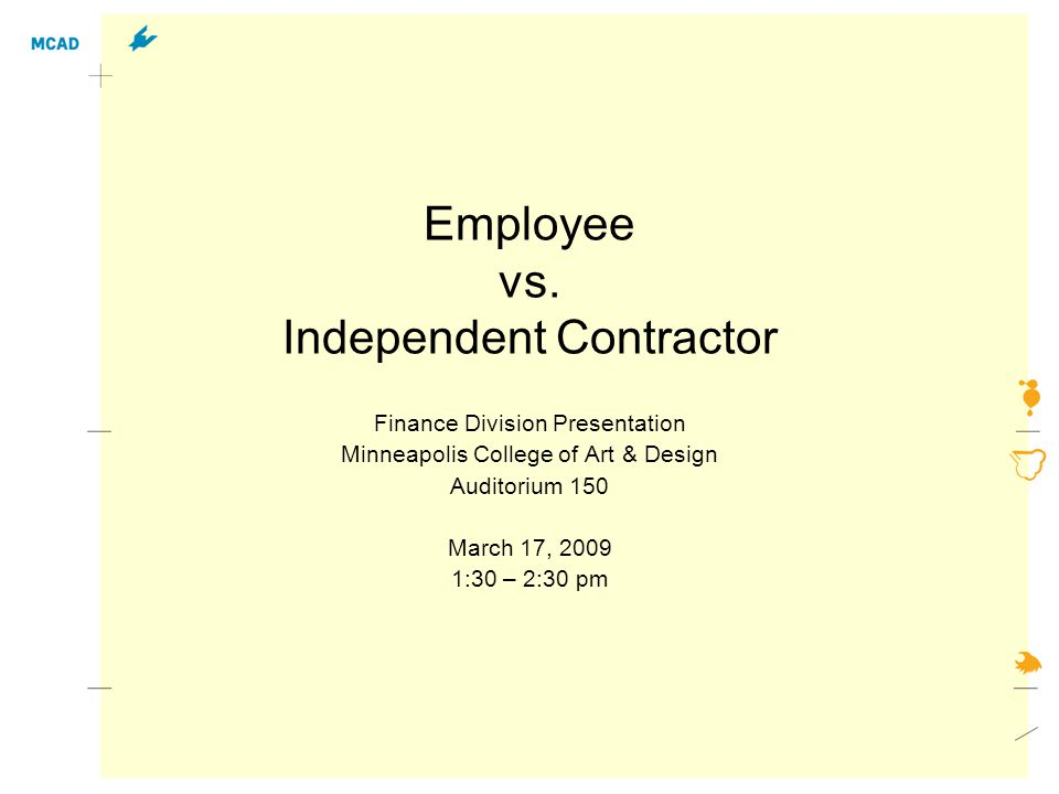 Employee vs. Independent Contractor Finance Division Presentation Minneapolis College of Art & Design Auditorium 150 March 17, 2009 1:30 – 2:30 pm