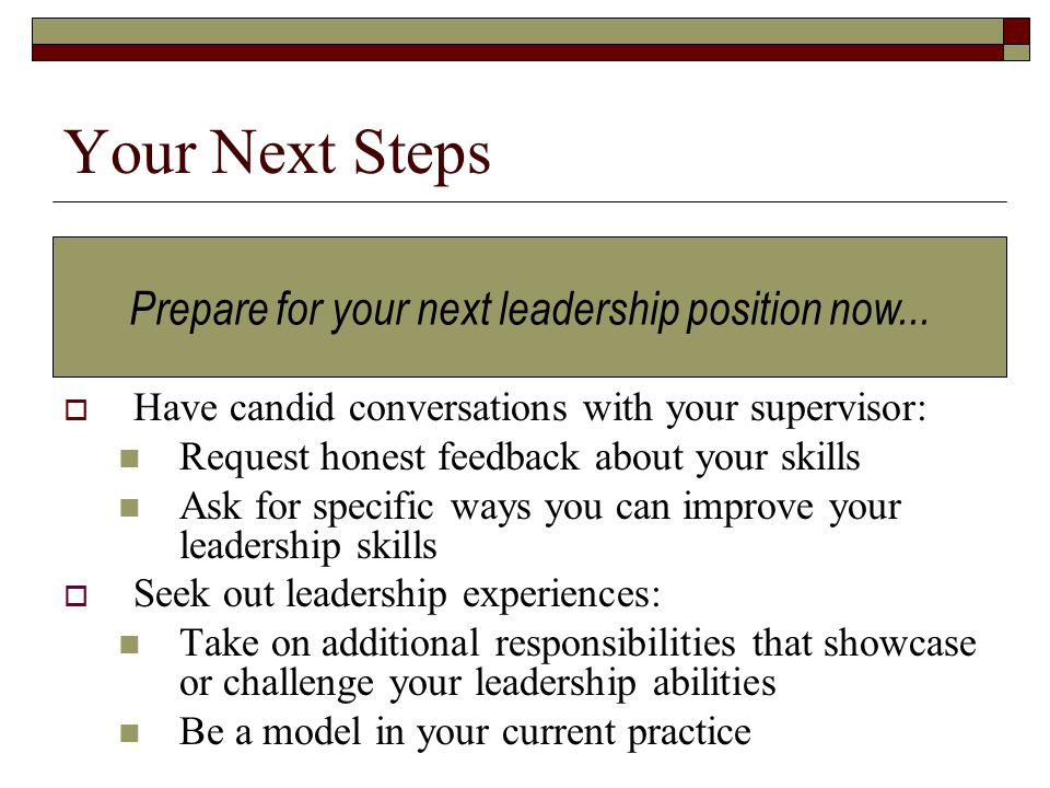 Your Next Steps  Have candid conversations with your supervisor: Request honest feedback about your skills Ask for specific ways you can improve your leadership skills  Seek out leadership experiences: Take on additional responsibilities that showcase or challenge your leadership abilities Be a model in your current practice Prepare for your next leadership position now...