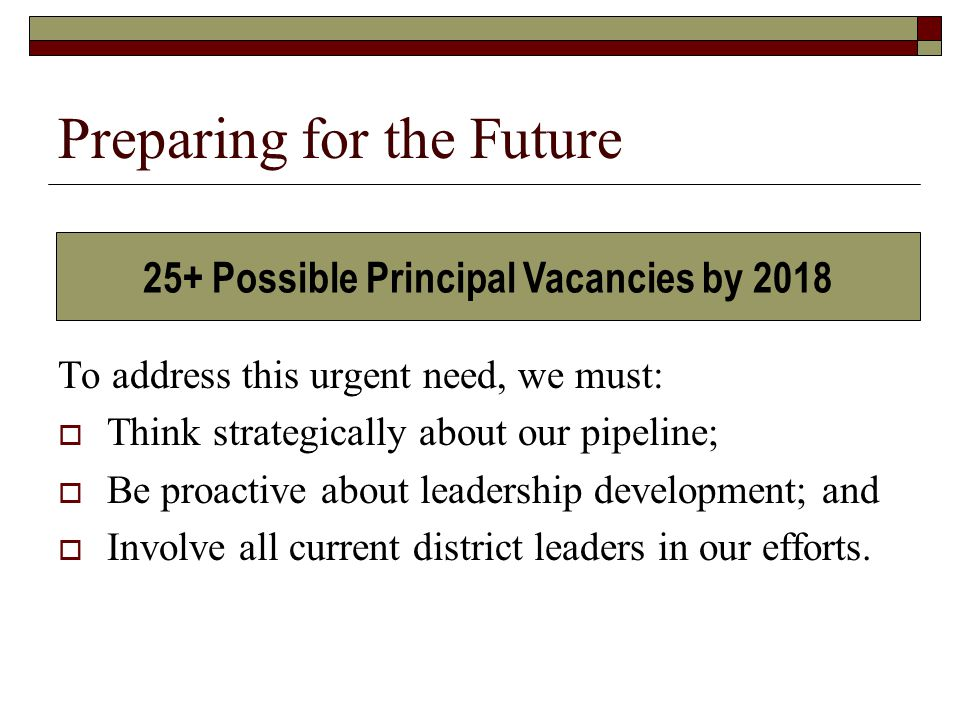 Preparing for the Future To address this urgent need, we must:  Think strategically about our pipeline;  Be proactive about leadership development; and  Involve all current district leaders in our efforts.