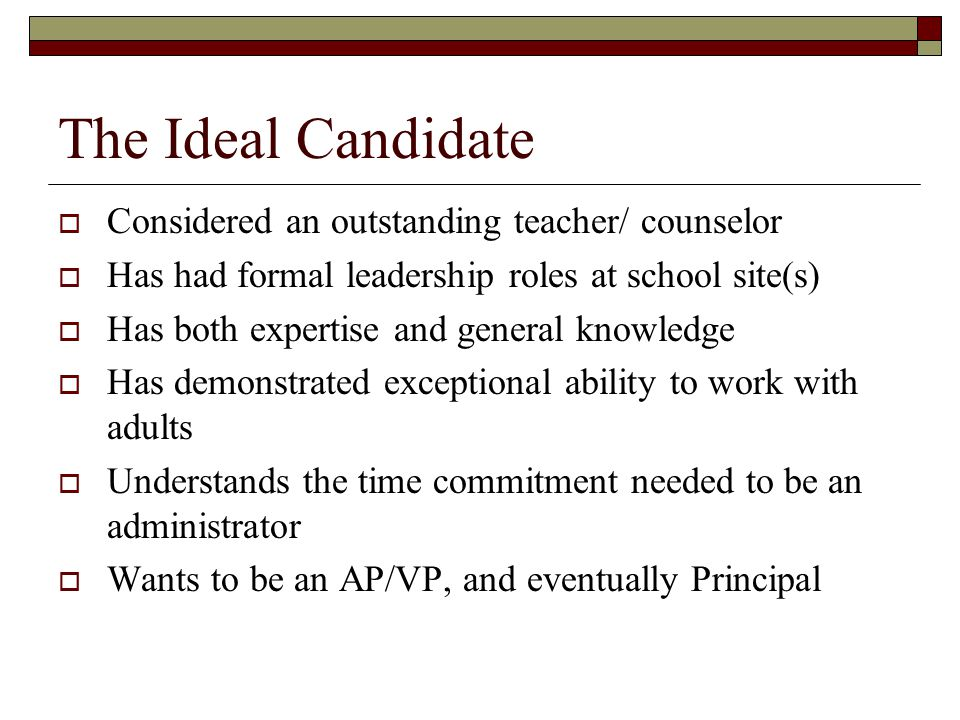 The Ideal Candidate  Considered an outstanding teacher/ counselor  Has had formal leadership roles at school site(s)  Has both expertise and general knowledge  Has demonstrated exceptional ability to work with adults  Understands the time commitment needed to be an administrator  Wants to be an AP/VP, and eventually Principal