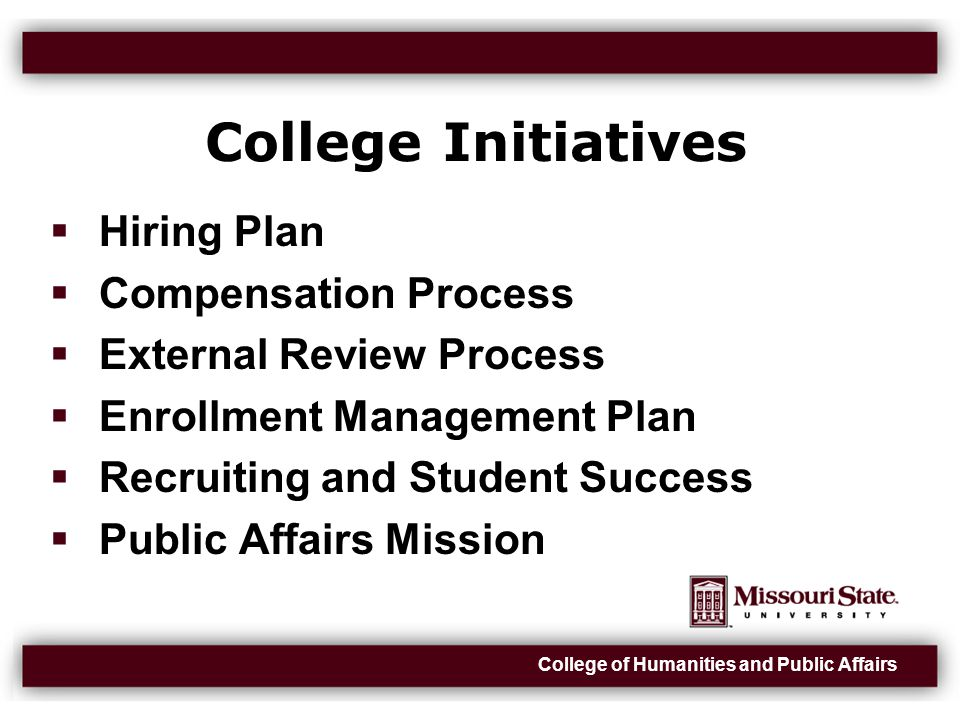 College of Humanities and Public Affairs College Initiatives  Hiring Plan  Compensation Process  External Review Process  Enrollment Management Plan  Recruiting and Student Success  Public Affairs Mission