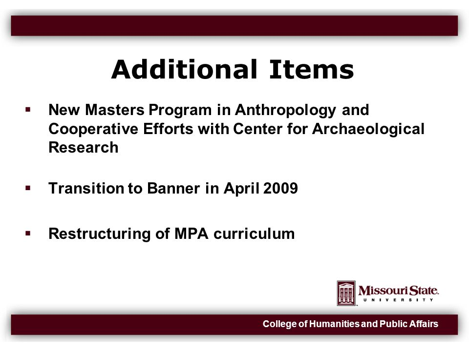 College of Humanities and Public Affairs Additional Items  New Masters Program in Anthropology and Cooperative Efforts with Center for Archaeological Research  Transition to Banner in April 2009  Restructuring of MPA curriculum