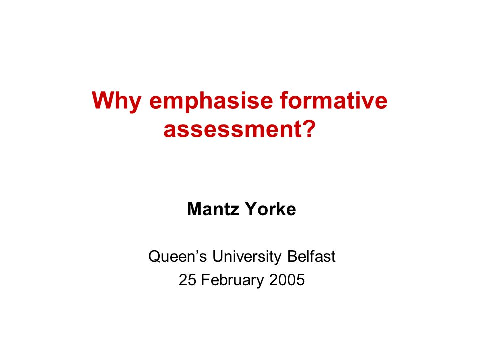 Why emphasise formative assessment? Mantz Yorke Queen's University Belfast 25 February 2005