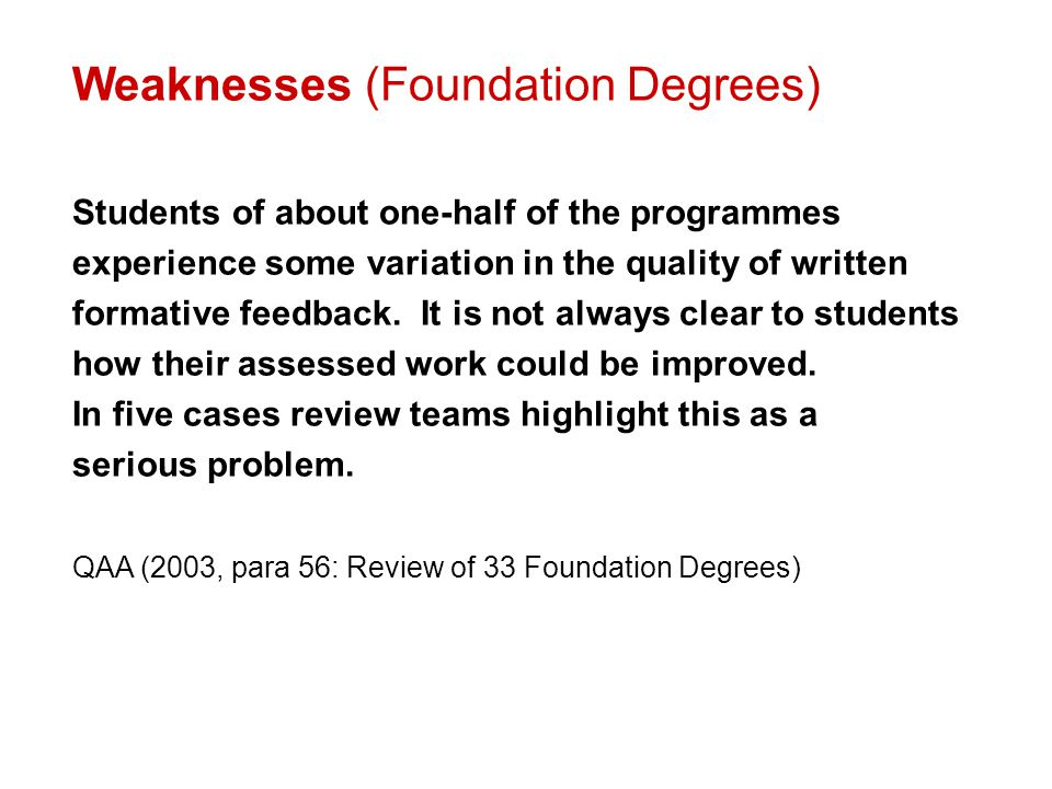Weaknesses (Foundation Degrees) Students of about one-half of the programmes experience some variation in the quality of written formative feedback. I