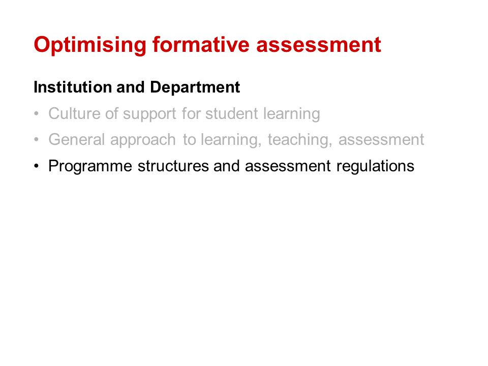 Optimising formative assessment Institution and Department Culture of support for student learning General approach to learning, teaching, assessment