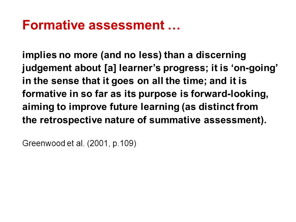 Formative assessment … implies no more (and no less) than a discerning judgement about [a] learner's progress; it is 'on-going' in the sense that it g