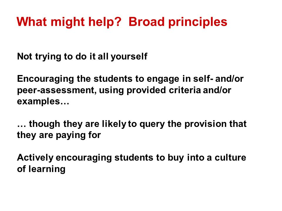 What might help? Broad principles Not trying to do it all yourself Encouraging the students to engage in self- and/or peer-assessment, using provided